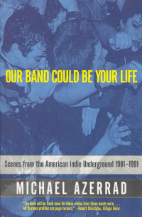 OUR BAND COULD BE YOUR LIFE - SCENES FROM THE AMERICAN INDIE UNDERGROUND 1981-1991