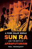 A PURE SOLAR WORLD - SUN RA AND THE BIRTH OF AFROFUTURISM