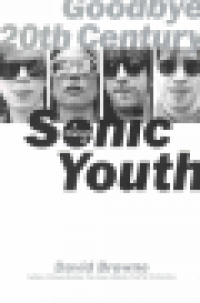 GOODBYE 20TH CENTURY - A BIOGRAPHY OF SONIC YOUTH
