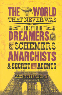 THE WORLD THAT NEVER WAS - A TRUE STORY OF DREAMERS, SCHEMERS, ANARCHISTS & SECRET AGENTS
