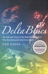DELTA BLUES - THE LIFE AND TIMES OF THE MISSISSIPPI MASTERS WHO REVOLUTIONIZED AMERICAN MUSIC (PB)