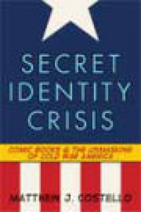 SECRET IDENTITY CRISIS - COMIC BOOKS & THE UNMASKING OF COLD WAR AMERICA