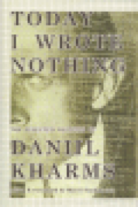 TODAY I WROTE NOTHING - THE SELECTED WRITINGS OF DANIIL KHARMS
