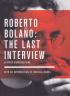 ROBERTO BOLAÑO: THE LAST INTERVIEW & OTHER CONVERSATIONS