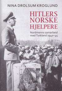 HITLERS NORSKE HJELPERE - NORDMENNS SAMARBEID MED TYSKLAND 1940-